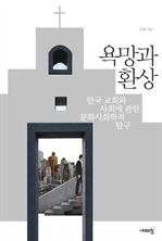 욕망과 환상 - 한국 교회와 사회에 관한 문화사회학적 탐구